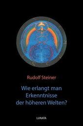 Wie erlangt man Erkenntnisse der ho?heren Welten?【電子書籍】[ Rudolf Steiner ]