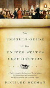 The Penguin Guide to the United States ConstitutionA Fully Annotated Declaration of Independence, U.S. Constitution and Amendments, and Selections from The Federalist Papers【電子書籍】[ Richard Beeman ]
