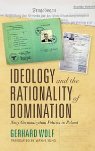 Ideology and the Rationality of DominationNazi Germanization Policies in Poland【電子書籍】[ Gerhard Wolf ]