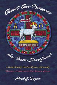 Christ Our Passover Has Been SacrificedA Guide through Paschal Mystery Spirituality: Mystical Theology in The Roman Missal【電子書籍】[ Mark G. Boyer ]