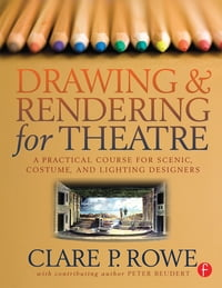 Drawing and Rendering for TheatreA Practical Course for Scenic, Costume, and Lighting Designers【電子書籍】[ Clare P. Rowe ]