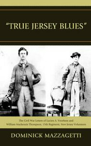'True Jersey Blues'The Civil War Letters of Lucien A. Voorhees and William McKenzie Thompson, 15th Regiment, New Jersey Volunteers【電子書籍】[ Dominick Mazzagetti ]