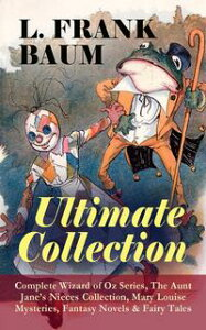 L. FRANK BAUM - Ultimate Collection: Complete Wizard of Oz Series, The Aunt Jane's Nieces CollectionMary Louise Mysteries, Fantasy Novels & Fairy Tales - Mother Goose in Prose, The Magical Monarch of Mo, Dot and Tot of Merryland, The Mas【電子書籍】