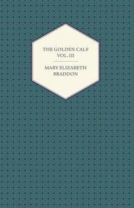 The Golden Calf Vol. III【電子書籍】[ Mary Elizabeth Braddon ]