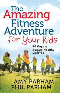 The Amazing Fitness Adventure for Your Kids90 Days to Raising Healthy Children【電子書籍】[ Phil Parham ]