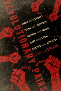 Revolutionary PairsMarx and Engels, Lenin and Trotsky, Gandhi and Nehru, Mao and Zhou, Castro and Guevara【電子書籍】[ Larry Ceplair ]