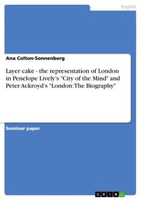 Layer cake - the representation of London in Penelope Lively's 'City of the Mind' and Peter Ackroyd's 'London: The Biography'the representation of London in Penelope Lively's 'City of the Mind' and Peter Ackroyd's 'London: The Biography'【電子書籍】