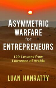 Asymmetric Warfare for Entrepreneurs: 120 Lessons from Lawrence of Arabia【電子書籍】[ Luan Hanratty ]