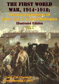 The First World War, 1914-1918; Personal Experiences Of Lieut.-Col. C. ? Court Repington Vol. I [Illustrated Edition]【電子書籍】[ Lieut.-Col. Charles ? Court Repington C.M.G. ]