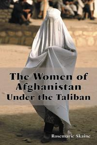 The Women of Afghanistan Under the Taliban【電子書籍】[ Rosemarie Skaine ]