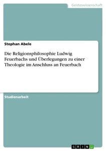 Die Religionsphilosophie Ludwig Feuerbachs und ?berlegungen zu einer Theologie im Anschluss an Feuerbach【電子書籍】[ Stephan Abele ]