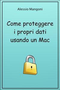 Come proteggere i propri dati usando un Mac【電子書籍】[ Alessio Mangoni ]