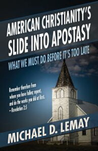 American Christianity's Slide into Apostasy: What We Must Do Before It's Too Late【電子書籍】[ Michael D. LeMay ]