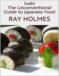 Sushi: The Unconventional Guide to Japanese Food【電子書籍】[ Ray Holmes ]