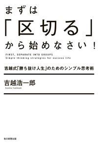 まずは「区切る」から始めなさい!(毎日新聞出版)吉越式「勝ち抜け人生」のためのシンプル思考術【電子書籍】[ 吉越浩一郎 ]