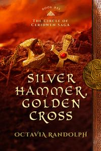 Silver Hammer, Golden Cross: Book Six of The Circle of Ceridwen Saga【電子書籍】[ Octavia Randolph ]