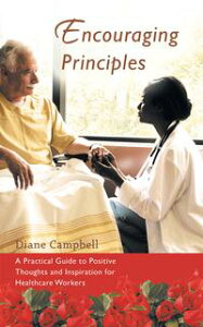 Encouraging PrinciplesA Practical Guide to Positive Thoughts and Inspiration for Healthcare Workers【電子書籍】[ Diane Campbell ]