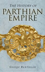 The History of Parthian EmpireIllustrated Edition: A Complete History from the Establishment to the Downfall of the Empire: Geography of Parthia Proper, The Region, Ethnic Character of the Parthians, Revolts of Bactria and Parthia【電子書籍】