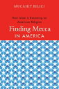 Finding Mecca in AmericaHow Islam Is Becoming an American Religion【電子書籍】[ Mucahit Bilici ]