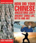 How Did Your Chinese Ancestors Live? Ancient China Life, Myth and Art | Children's Ancient History【電子書籍】[ Baby Professor ]