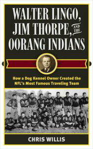 Walter Lingo, Jim Thorpe, and the Oorang IndiansHow a Dog Kennel Owner Created the NFL's Most Famous Traveling Team【電子書籍】[ Chris Willis ]
