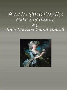 Maria AntoinetteMakers of History【電子書籍】[ John Stevens Cabot Abbott ]