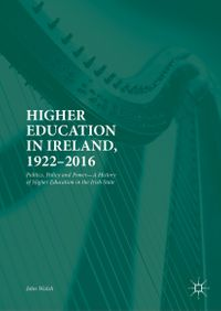 Higher Education in Ireland, 1922?2016Politics, Policy and PowerーA History of Higher Education in the Irish State【電子書籍】[ John Walsh ]