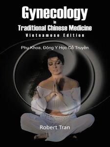 Gynecology in Traditional Chinese Medicine - Vietnamese EditionPhu Khoa, Dong Y Hoc Co Truyen【電子書籍】[ Robert Tran ]