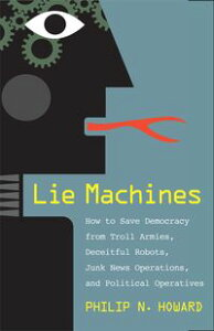 Lie MachinesHow to Save Democracy from Troll Armies, Deceitful Robots, Junk News Operations, and Political Operatives【電子書籍】[ Philip N. Howard ]