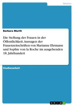 Die Stellung der Frauen in der ?ffentlichkeit. Aussagen der Frauenzeitschriften von Marianne Ehrmann und Sophie von la Roche im ausgehenden 18. Jahrhundert【電子書籍】[ Barbara Murth ]