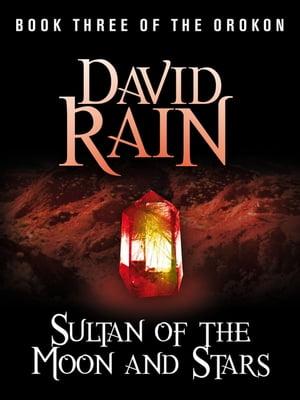 Sultan of the Moon and StarsBook Three of The Orokon【電子書籍】[ David Rain ]