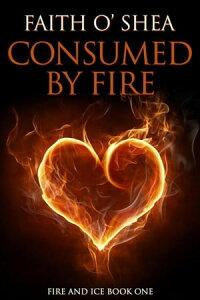 Consumed by FireFire and Ice, #1【電子書籍】[ Faith O'Shea ]