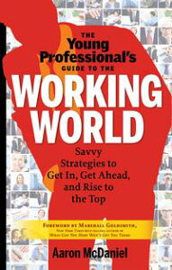 The Young Professional's Guide to the Working WorldSavvy Strategies to Get In, Get Ahead, and Rise to the Top【電子書籍】[ Aaron McDaniel ]