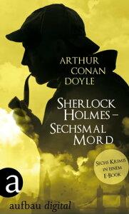 Sherlock Holmes - Sechsmal MordSechs Krimis in einem E-Book【電子書籍】[ Arthur Conan Doyle ]