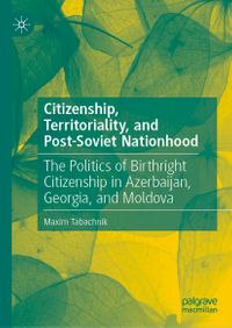Citizenship, Territoriality, and Post-Soviet NationhoodThe Politics of Birthright Citizenship in Azerbaijan, Georgia, and Moldova【電子書籍】[ Maxim Tabachnik ]