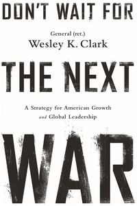 Don't Wait for the Next WarA Strategy for American Growth and Global Leadership【電子書籍】[ Wesley K. Clark ]