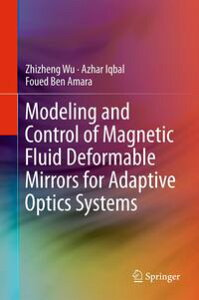 Modeling and Control of Magnetic Fluid Deformable Mirrors for Adaptive Optics Systems【電子書籍】[ Zhizheng Wu ]