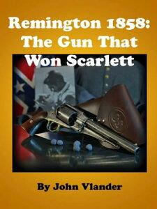Remington 1858: The Gun That Won Scarlett【電子書籍】[ John Vlander ]