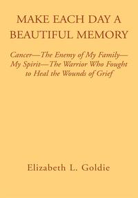 Make Each Day a Beautiful MemoryCancer- the Enemy of My Family-My Spirit-The Warrior Who Fought to Heal the Wounds of Grief【電子書籍】[ Elizabeth L. Goldie ]