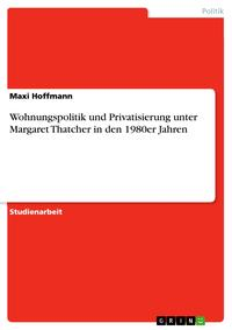 Wohnungspolitik und Privatisierung unter Margaret Thatcher in den 1980er Jahren【電子書籍】[ Maxi Hoffmann ]