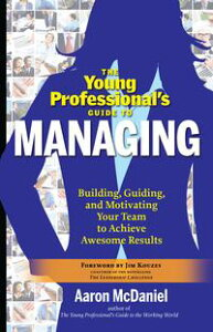 The Young Professional's Guide to ManagingBuilding, Guiding and Motivating Your Team to Achieve Awesome Results【電子書籍】[ Aaron McDaniel ]