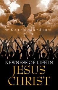 Newness of Life in Jesus Christ【電子書籍】[ Kesha Hardin ]