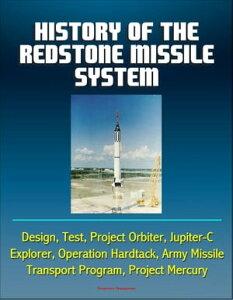 History of the Redstone Missile System: Design, Test, Project Orbiter, Jupiter-C, Explorer, Operation Hardtack, Army Missile Transport Program, Project Mercury【電子書籍】[ Progressive Management ]