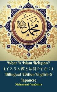 What Is Islam Religion? (イスラム教とは何ですか?) Bilingual Edition English & Japanese【電子書籍】[ Muhammad Vandestra ]
