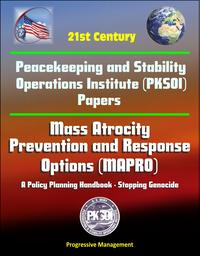 21st Century Peacekeeping and Stability Operations Institute (PKSOI) Papers - Mass Atrocity Prevention and Response Options (MAPRO): A Policy Planning Handbook - Stopping Genocide【電子書籍】[ Progressive Management ]