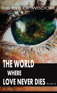 The World Where Love Never Dies Book 6The Eye Of Wisdom【電子書籍】[ Jean Vincent Naurais ]