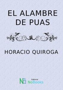 El alambre de puas【電子書籍】[ Horacio Quiroga ]