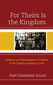 For Theirs Is the KingdomInclusion and Participation of Children in the Gospel according to Luke【電子書籍】[ Amy Lindeman Allen ]