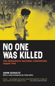 No One Was KilledThe Democratic National Convention, August 1968【電子書籍】[ John Schultz ]