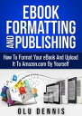 Ebook Formatting And Publishing: How To Format Your eBook And Upload It To Amazon.com By Yourself【電子書籍】[ Olu Dennis ]